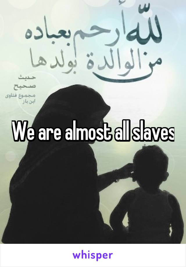 We are almost all slaves