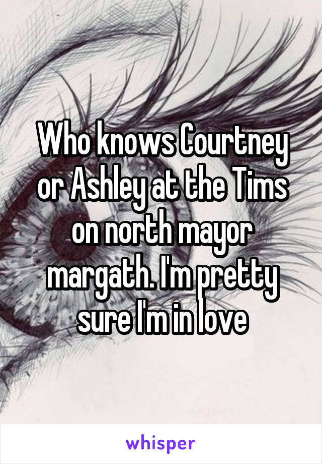 Who knows Courtney or Ashley at the Tims on north mayor margath. I'm pretty sure I'm in love