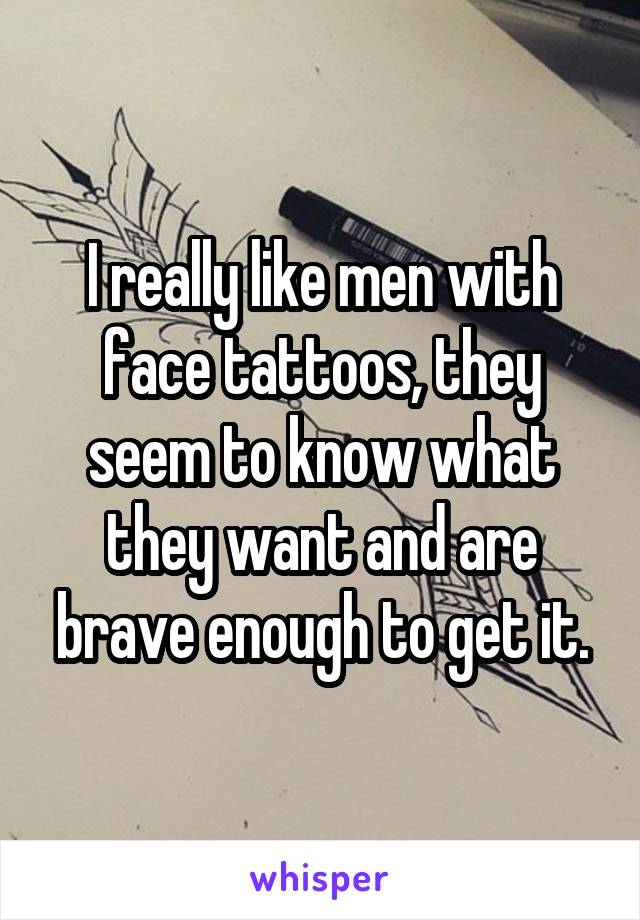 I really like men with face tattoos, they seem to know what they want and are brave enough to get it.