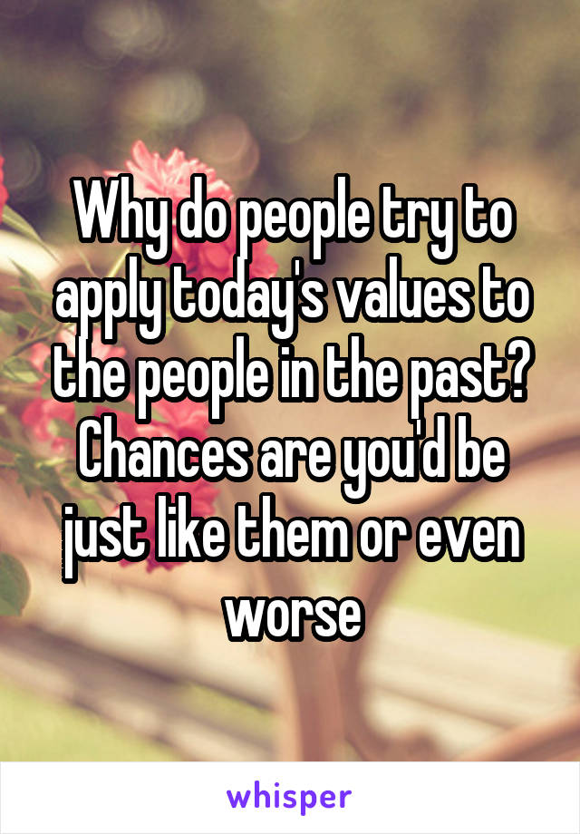 Why do people try to apply today's values to the people in the past? Chances are you'd be just like them or even worse