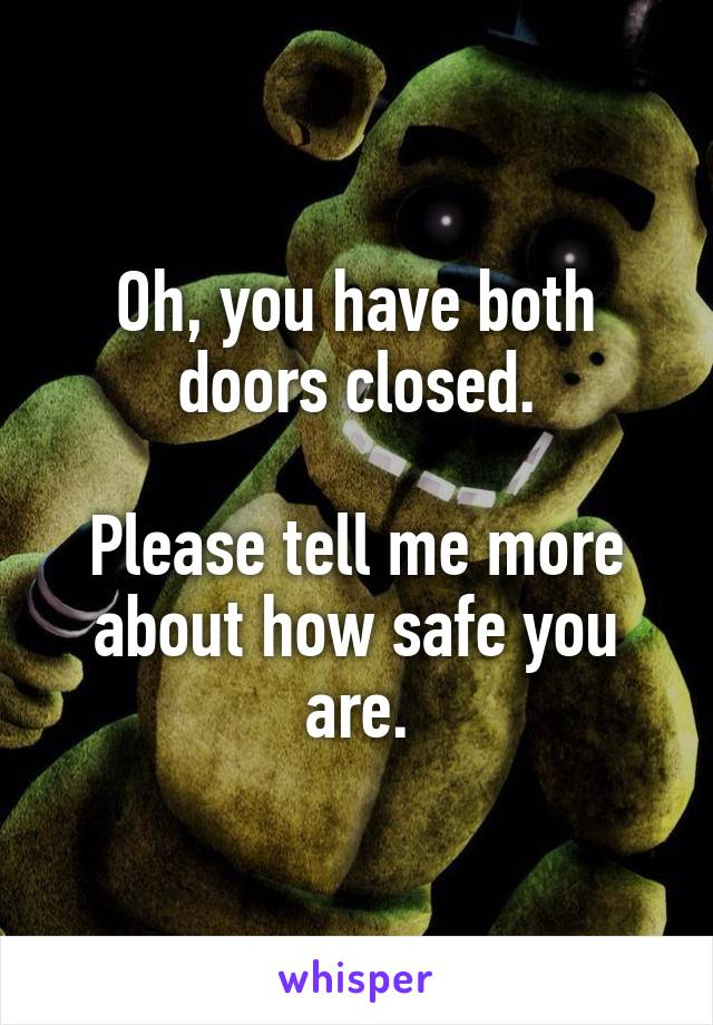 Oh, you have both doors closed.  Please tell me more about how safe you are.