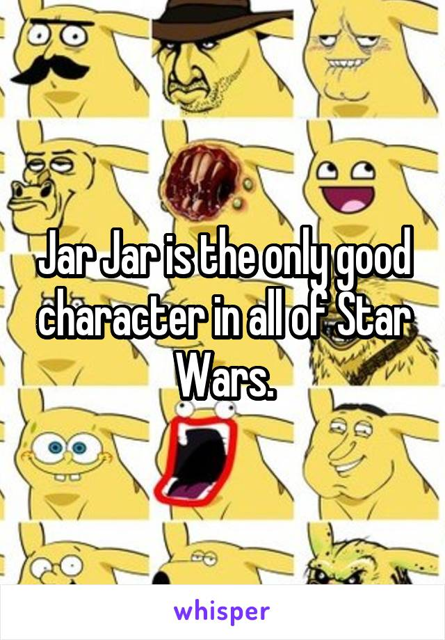 Jar Jar is the only good character in all of Star Wars.
