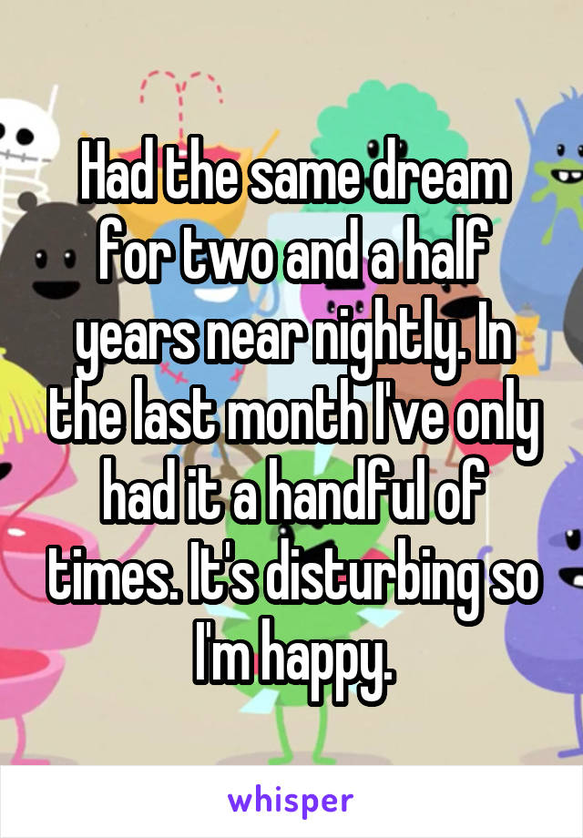 Had the same dream for two and a half years near nightly. In the last month I've only had it a handful of times. It's disturbing so I'm happy.