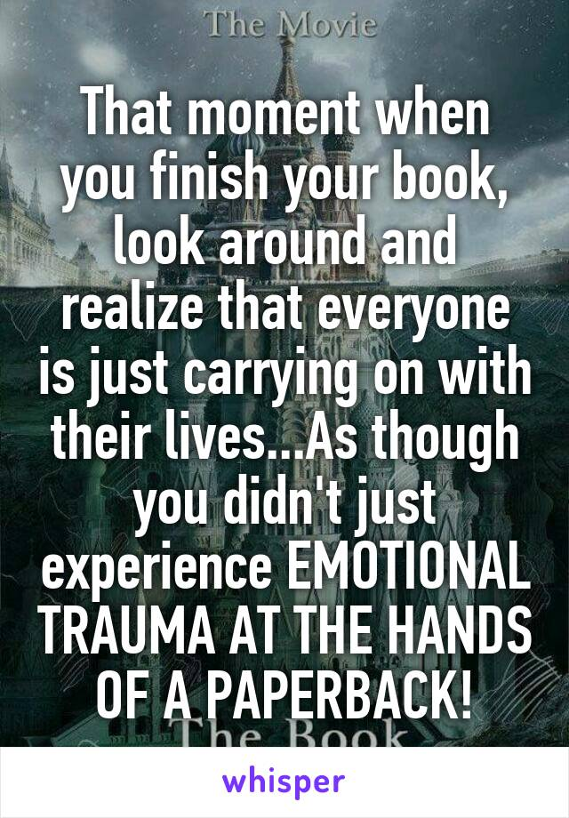 That moment when you finish your book, look around and realize that everyone is just carrying on with their lives...As though you didn't just experience EMOTIONAL TRAUMA AT THE HANDS OF A PAPERBACK!