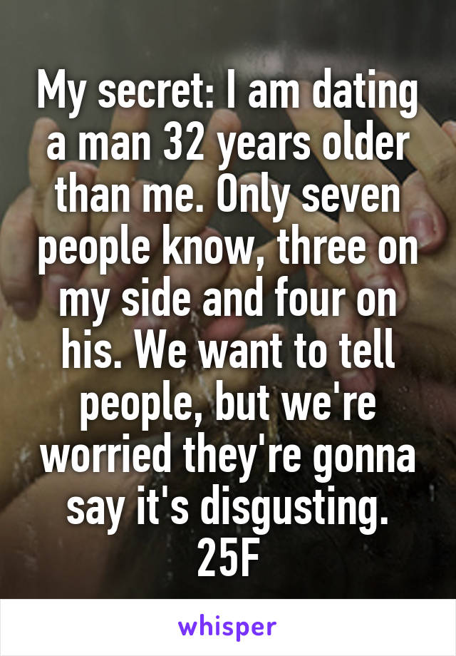 My secret: I am dating a man 32 years older than me. Only seven people know, three on my side and four on his. We want to tell people, but we're worried they're gonna say it's disgusting. 25F