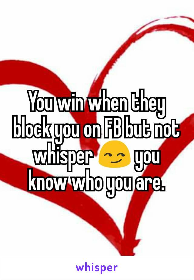 You win when they block you on FB but not whisper 😏 you know who you are.