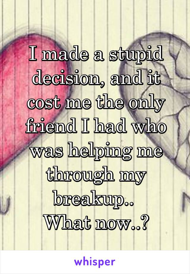 I made a stupid decision, and it cost me the only friend I had who was helping me through my breakup..  What now..?