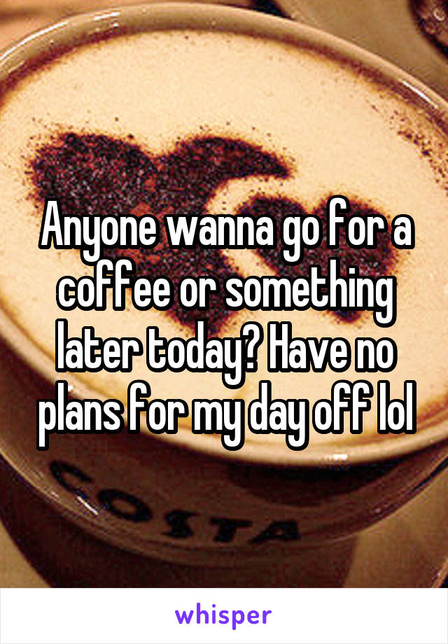 Anyone wanna go for a coffee or something later today? Have no plans for my day off lol