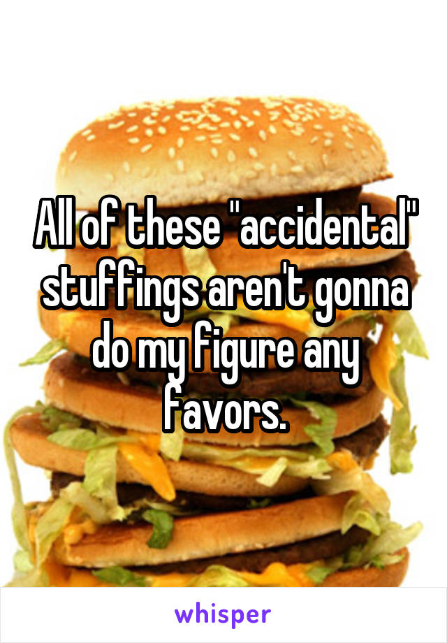 """All of these """"accidental"""" stuffings aren't gonna do my figure any favors."""