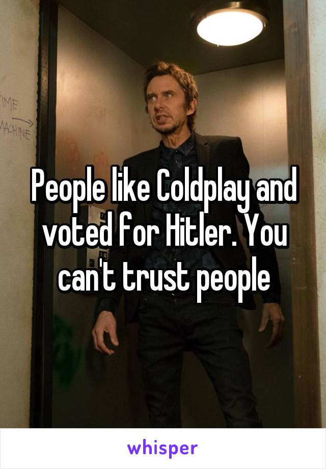 People like Coldplay and voted for Hitler. You can't trust people