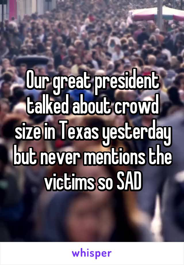 Our great president talked about crowd size in Texas yesterday but never mentions the victims so SAD