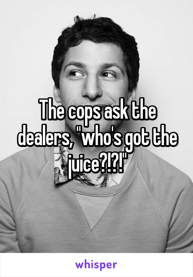 """The cops ask the dealers, """"who's got the juice?!?!"""""""
