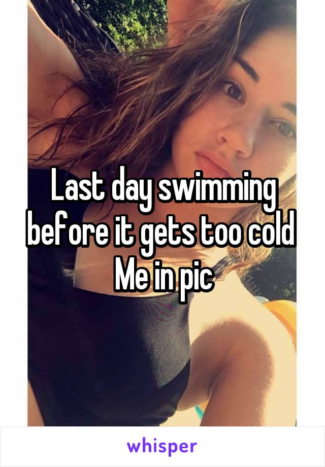 Last day swimming before it gets too cold  Me in pic