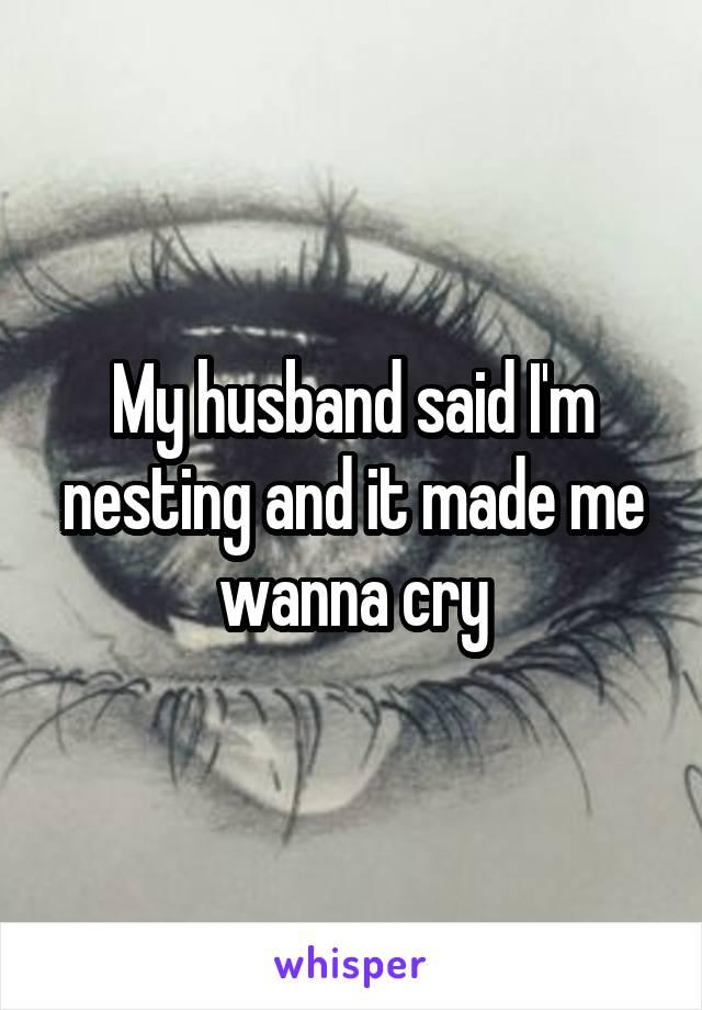 My husband said I'm nesting and it made me wanna cry