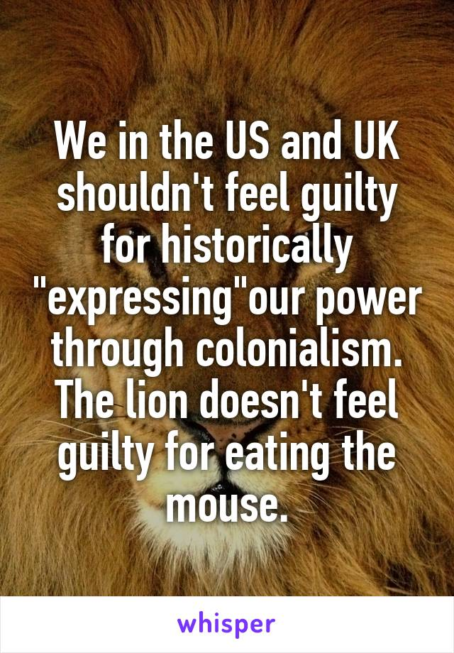 """We in the US and UK shouldn't feel guilty for historically """"expressing""""our power through colonialism. The lion doesn't feel guilty for eating the mouse."""