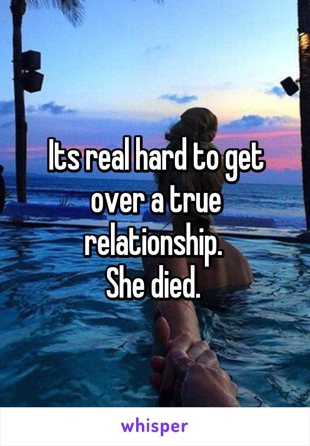 Its real hard to get over a true relationship.  She died.