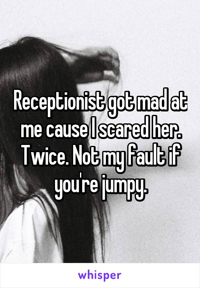 Receptionist got mad at me cause I scared her. Twice. Not my fault if you're jumpy.