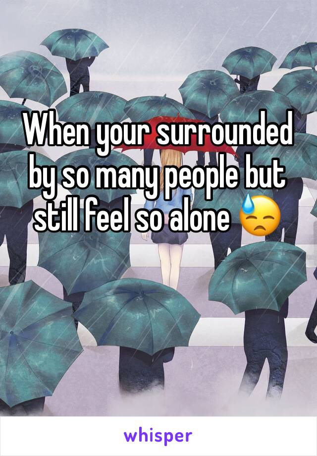 When your surrounded by so many people but still feel so alone 😓