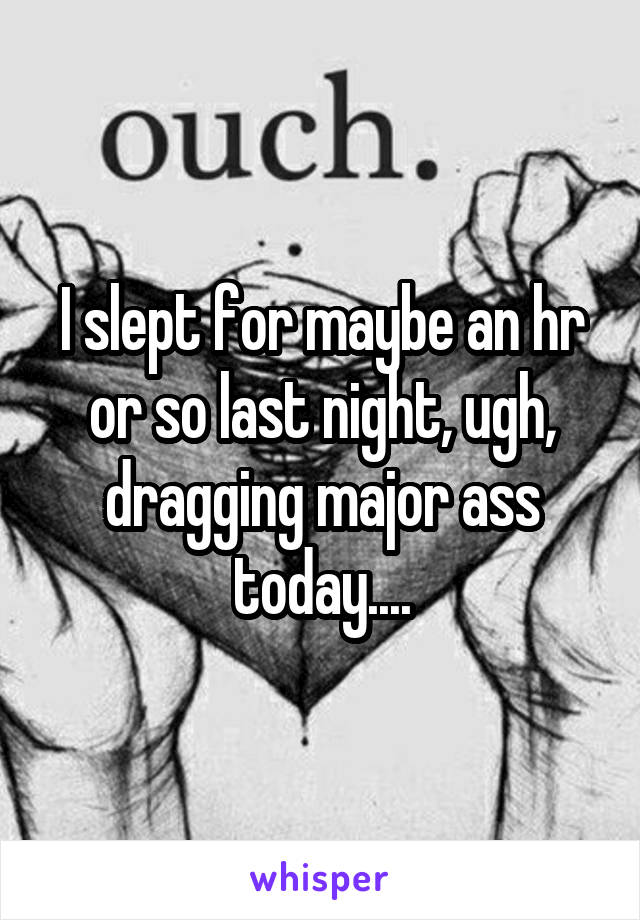I slept for maybe an hr or so last night, ugh, dragging major ass today....