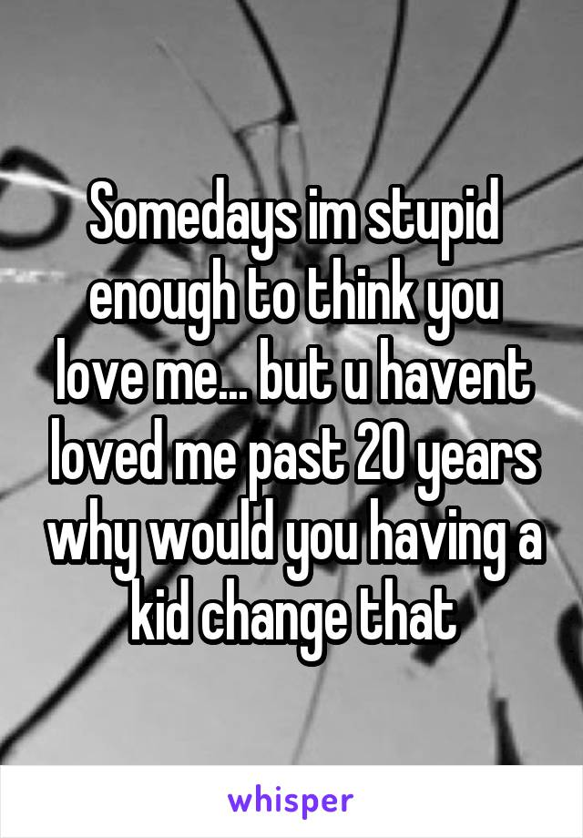 Somedays im stupid enough to think you love me... but u havent loved me past 20 years why would you having a kid change that