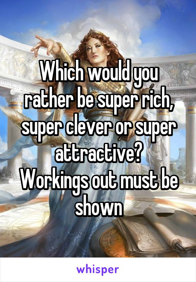 Which would you rather be super rich, super clever or super attractive? Workings out must be shown