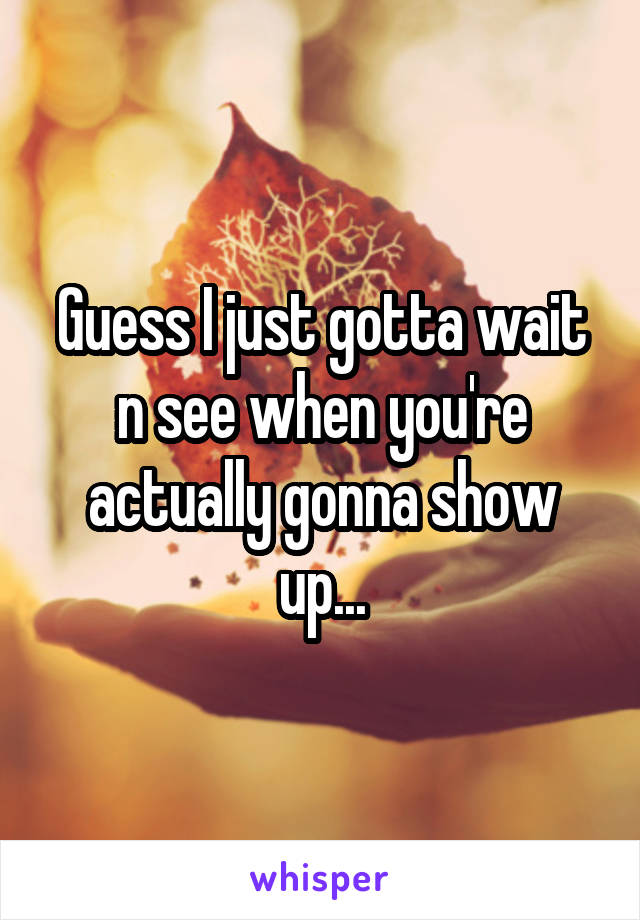 Guess I just gotta wait n see when you're actually gonna show up...