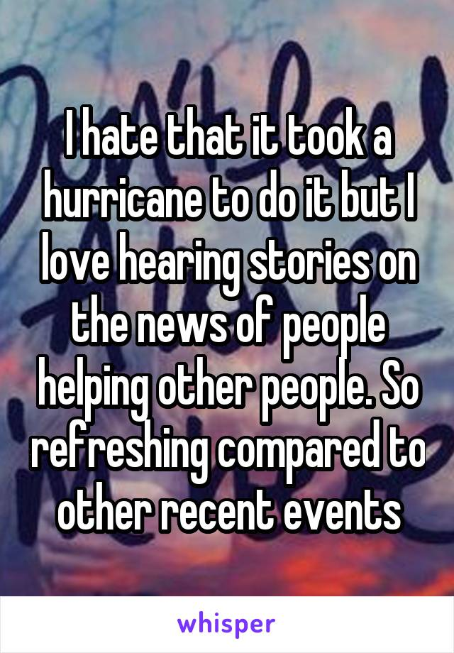 I hate that it took a hurricane to do it but I love hearing stories on the news of people helping other people. So refreshing compared to other recent events