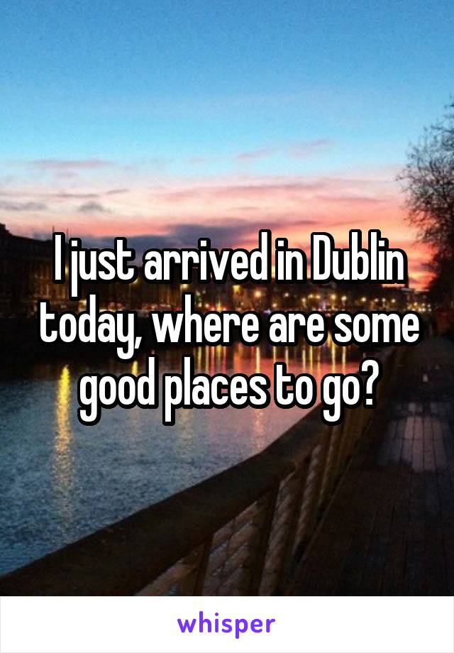 I just arrived in Dublin today, where are some good places to go?
