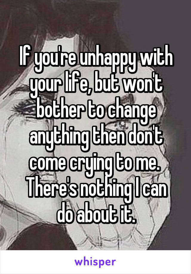 If you're unhappy with your life, but won't bother to change anything then don't come crying to me.  There's nothing I can do about it.
