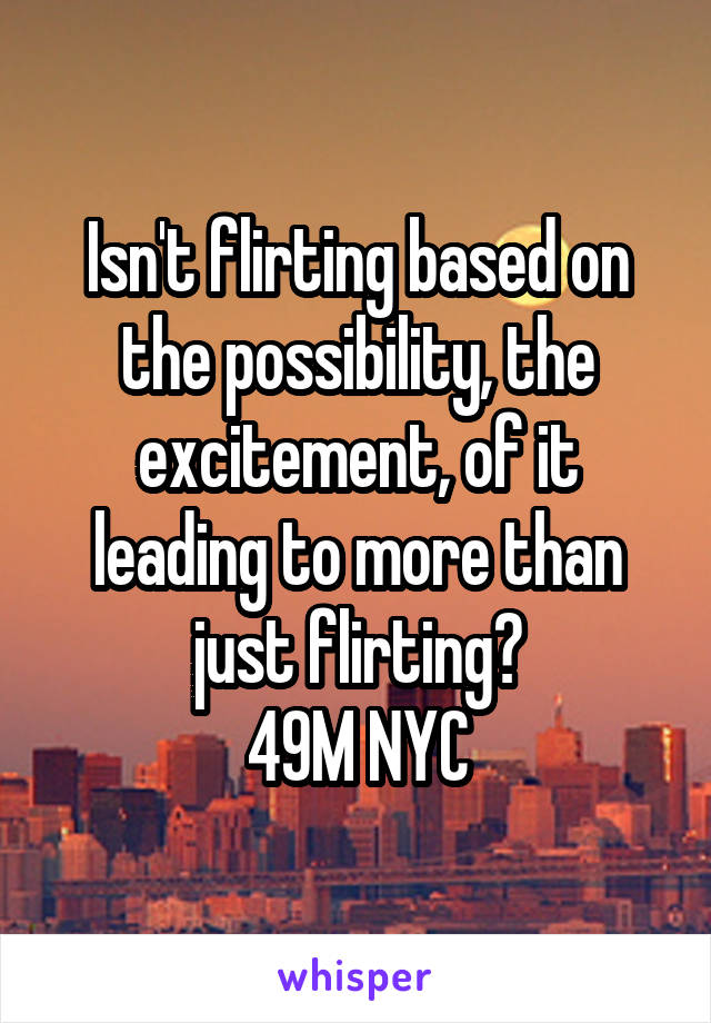 Isn't flirting based on the possibility, the excitement, of it leading to more than just flirting? 49M NYC