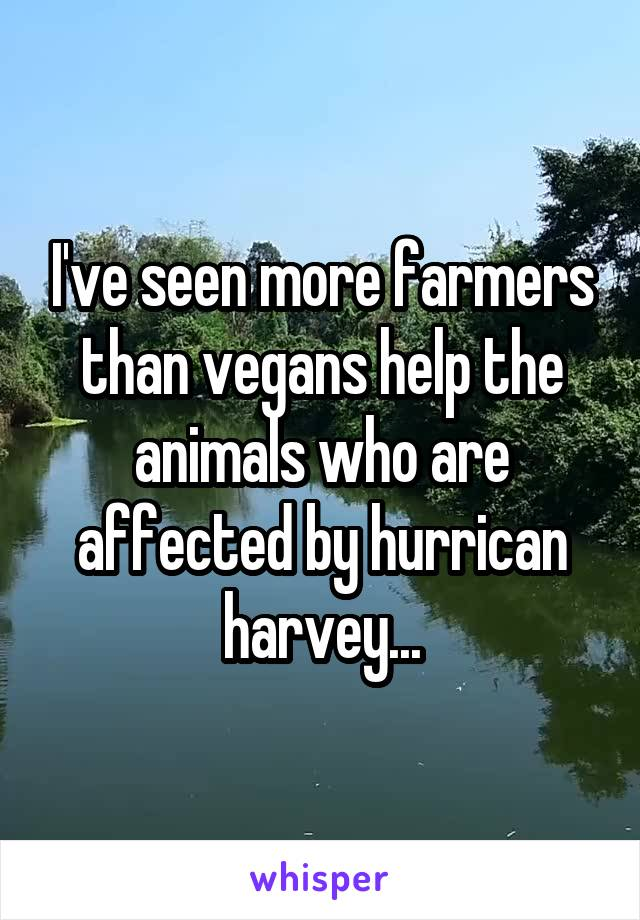 I've seen more farmers than vegans help the animals who are affected by hurrican harvey...