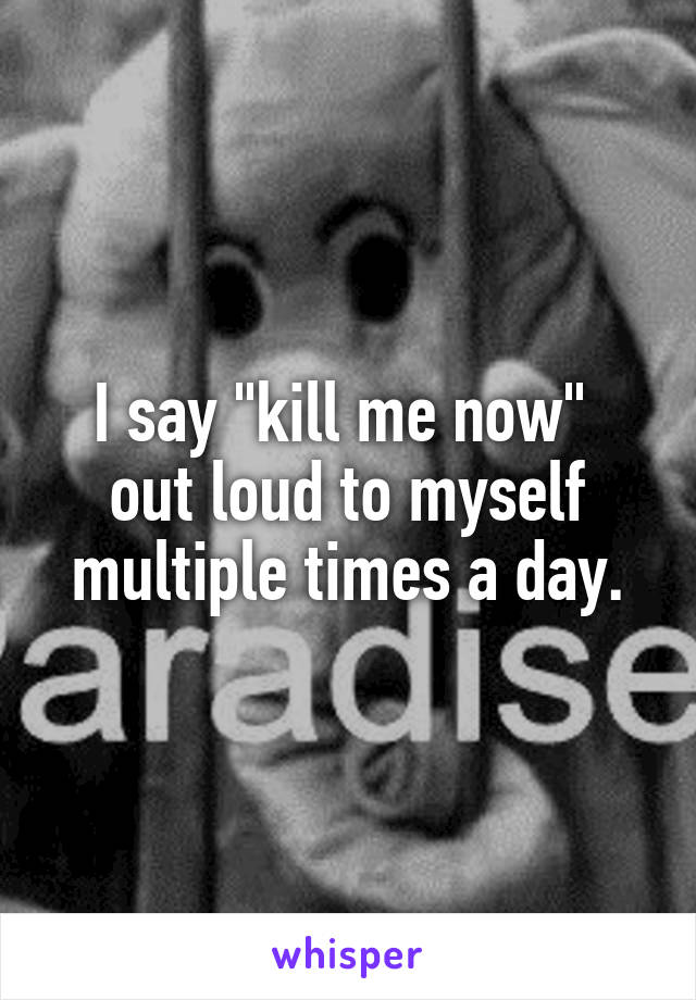 """I say """"kill me now""""  out loud to myself multiple times a day."""