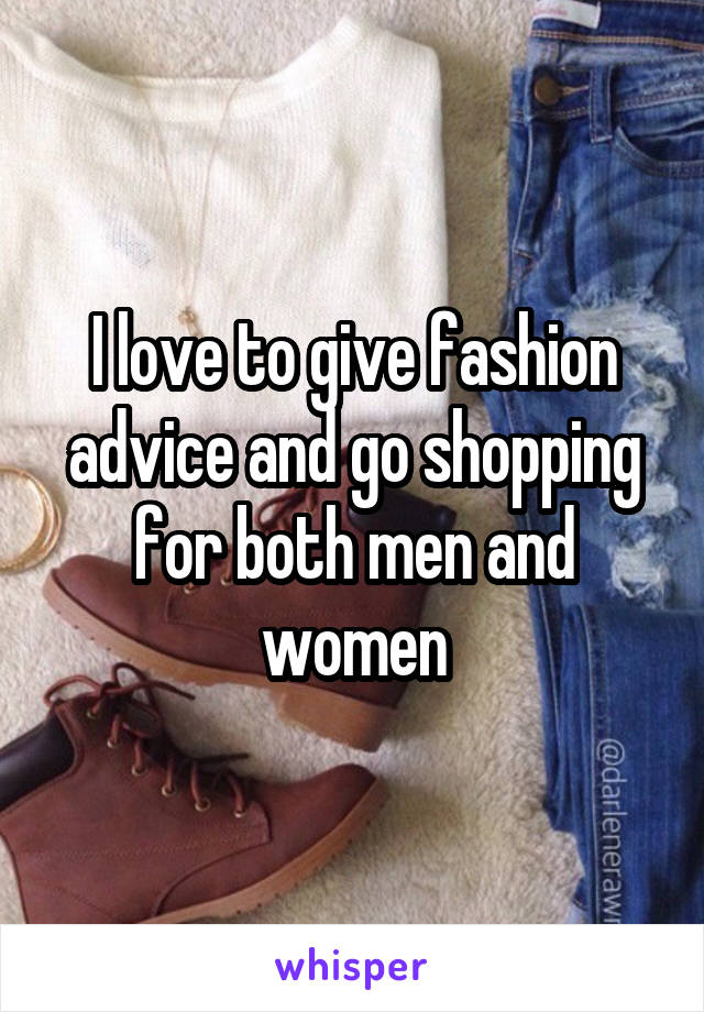I love to give fashion advice and go shopping for both men and women