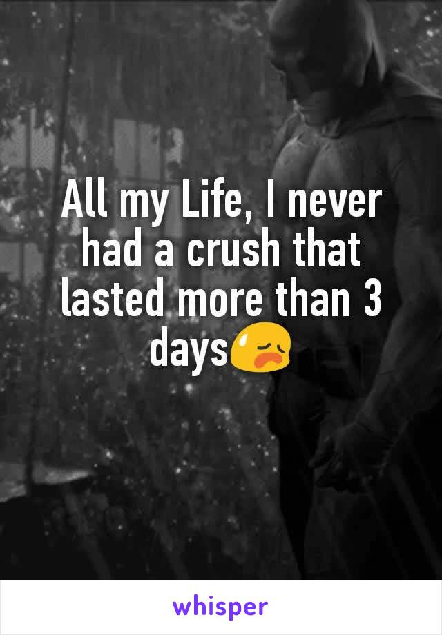 All my Life, I never had a crush that lasted more than 3 days😥