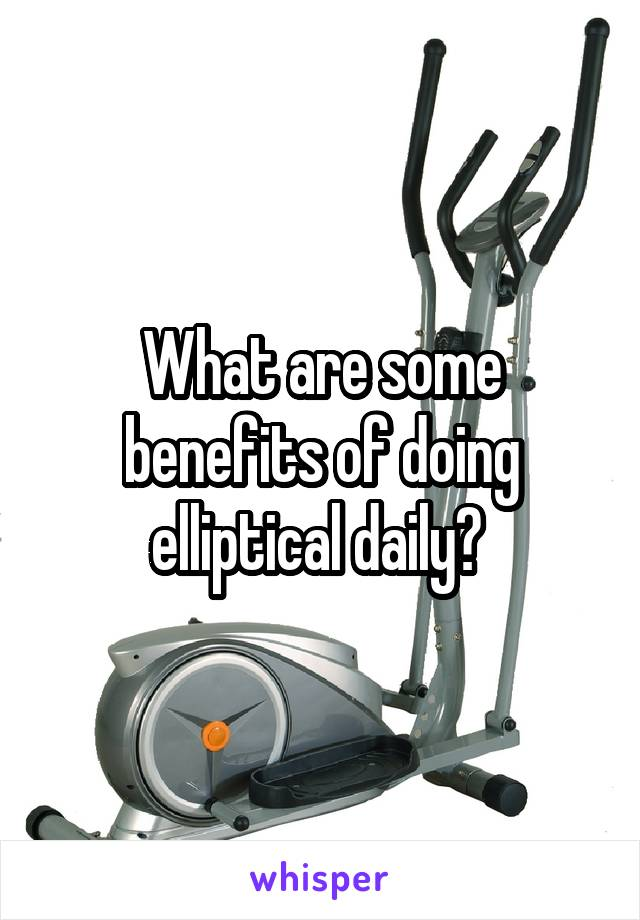 What are some benefits of doing elliptical daily?