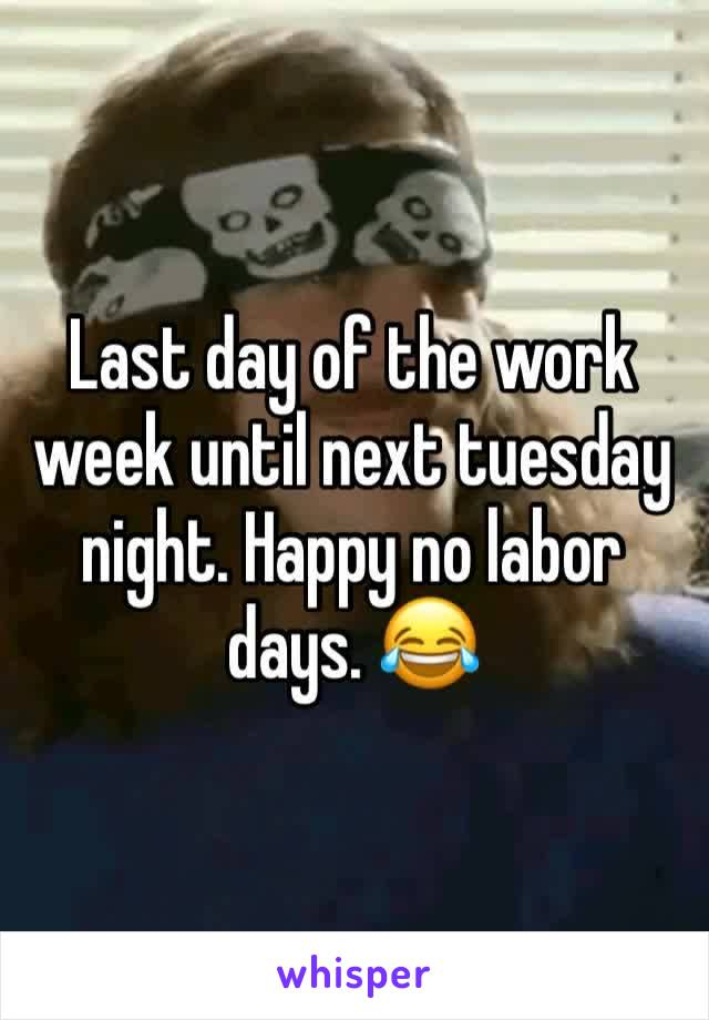 Last day of the work week until next tuesday night. Happy no labor days. 😂