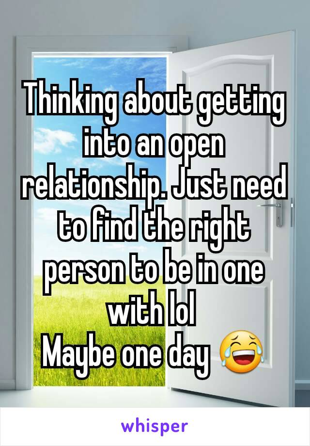 Thinking about getting into an open relationship. Just need to find the right person to be in one with lol  Maybe one day 😂
