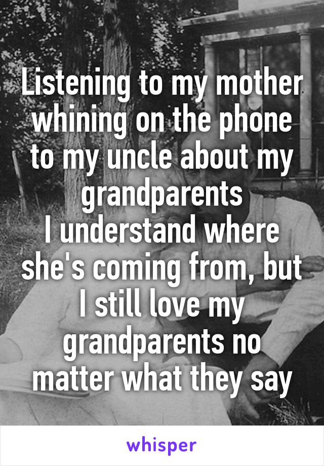 Listening to my mother whining on the phone to my uncle about my grandparents I understand where she's coming from, but I still love my grandparents no matter what they say