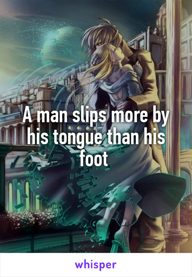 A man slips more by his tongue than his foot