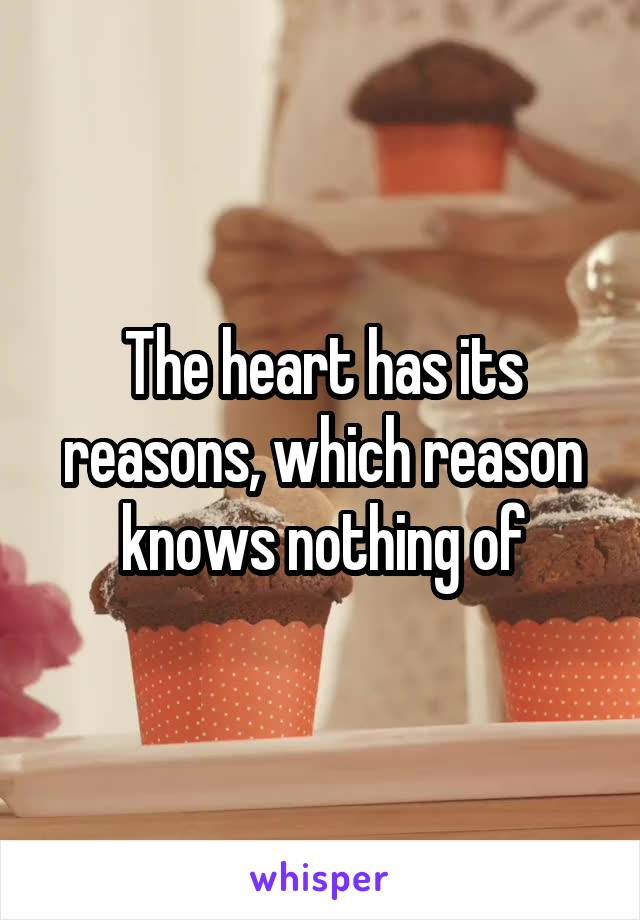 The heart has its reasons, which reason knows nothing of