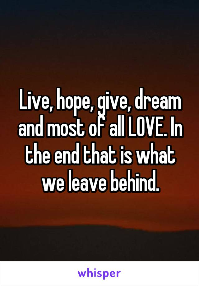 Live, hope, give, dream and most of all LOVE. In the end that is what we leave behind.