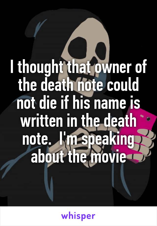 I thought that owner of the death note could not die if his name is written in the death note.  I'm speaking about the movie