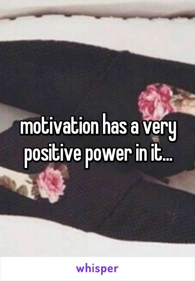 motivation has a very positive power in it...
