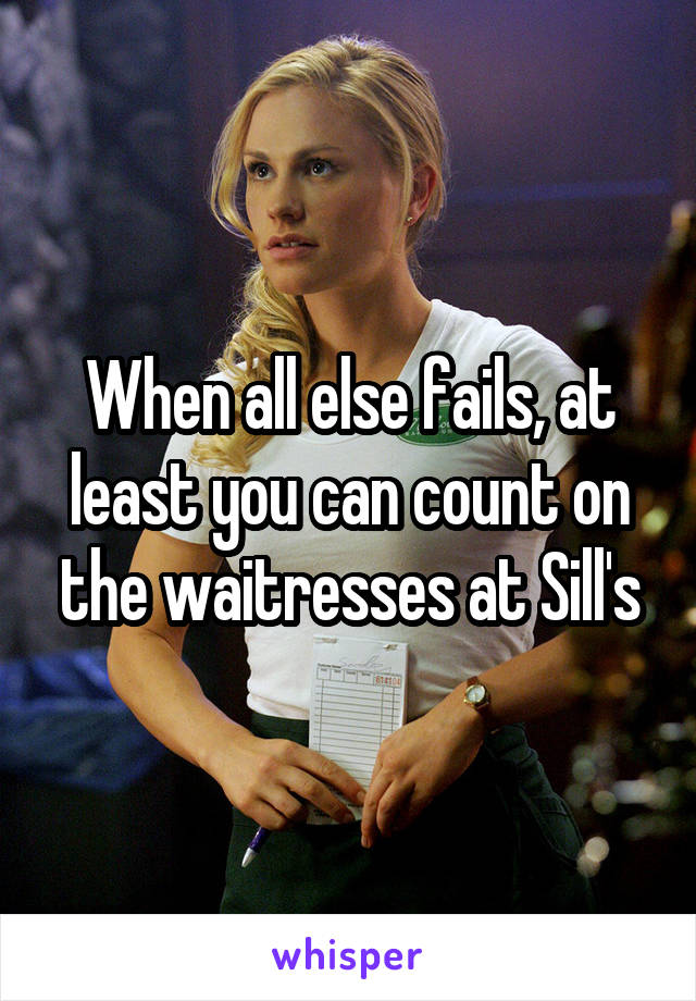 When all else fails, at least you can count on the waitresses at Sill's