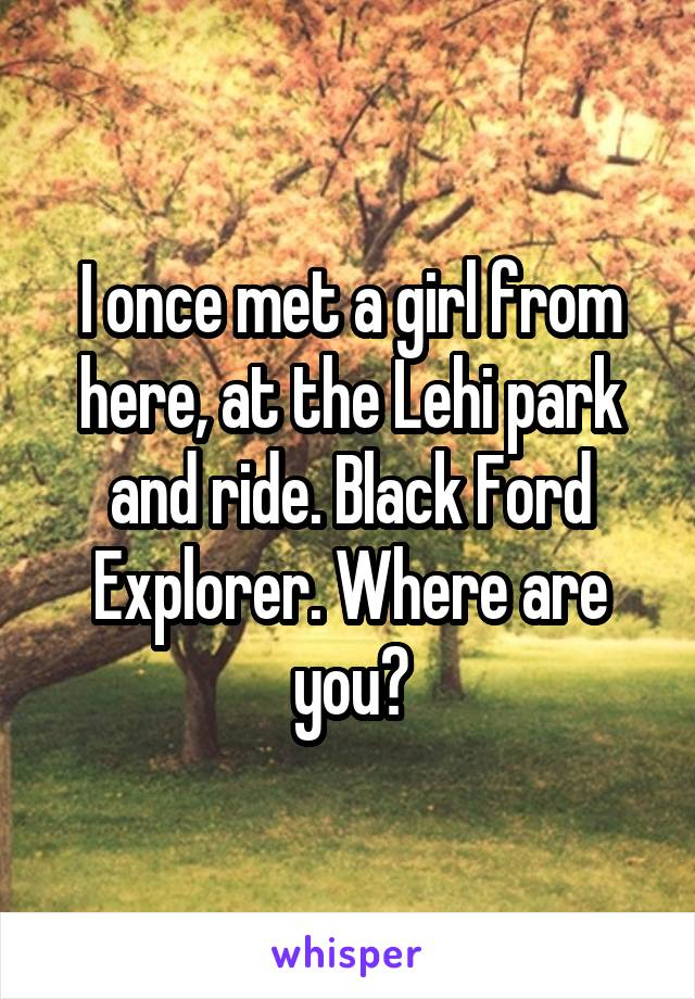 I once met a girl from here, at the Lehi park and ride. Black Ford Explorer. Where are you?