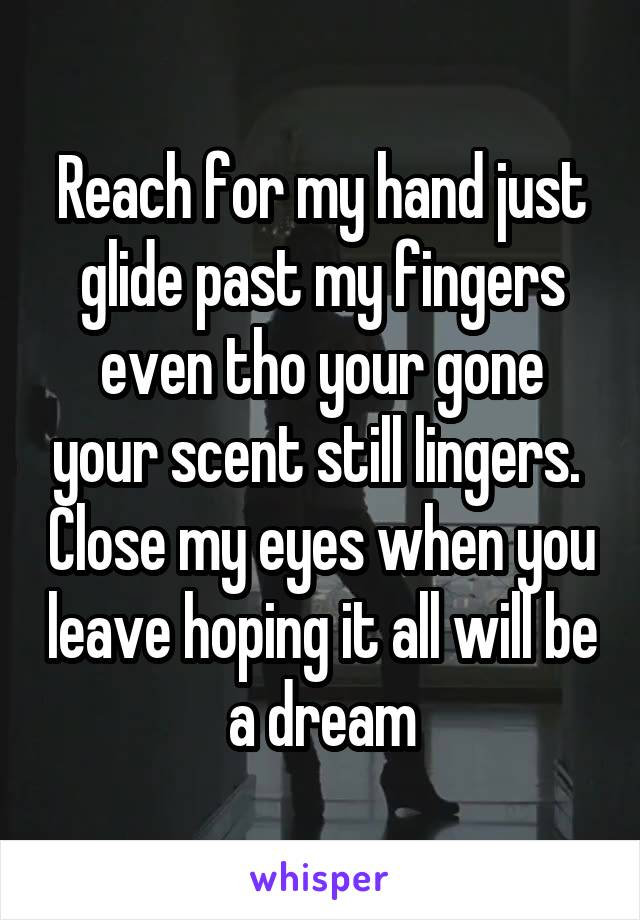 Reach for my hand just glide past my fingers even tho your gone your scent still lingers.  Close my eyes when you leave hoping it all will be a dream