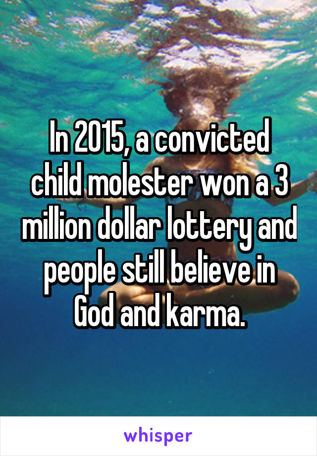 In 2015, a convicted child molester won a 3 million dollar lottery and people still believe in God and karma.