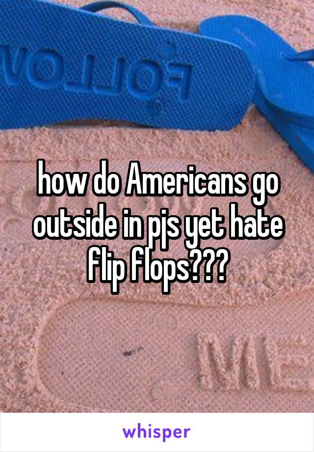 how do Americans go outside in pjs yet hate flip flops???