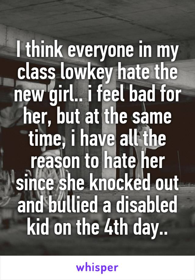 I think everyone in my class lowkey hate the new girl.. i feel bad for her, but at the same time, i have all the reason to hate her since she knocked out and bullied a disabled kid on the 4th day..