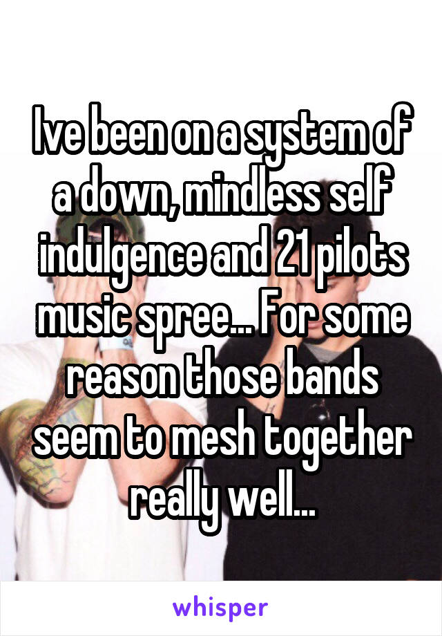 Ive been on a system of a down, mindless self indulgence and 21 pilots music spree... For some reason those bands seem to mesh together really well...